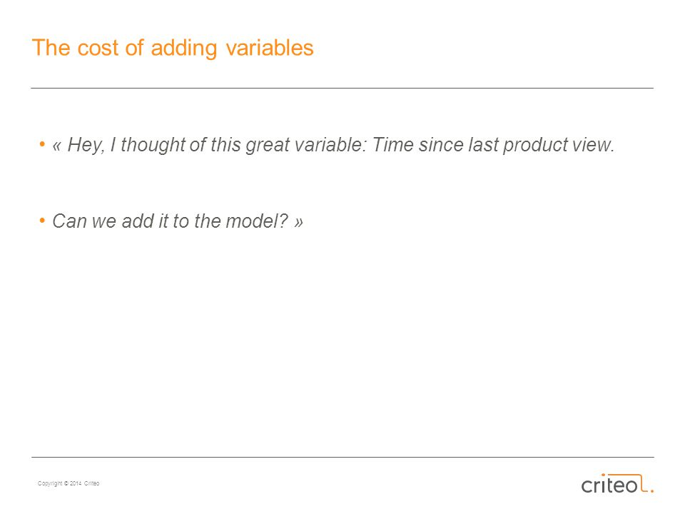 Copyright © 2014 Criteo The cost of adding variables « Hey, I thought of this great variable: Time since last product view.