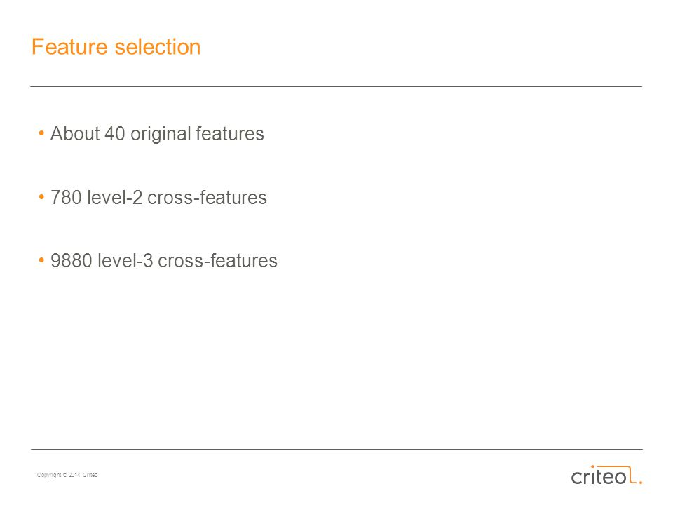 Copyright © 2014 Criteo Feature selection About 40 original features 780 level-2 cross-features 9880 level-3 cross-features