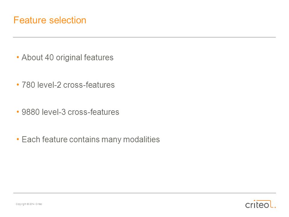 Copyright © 2014 Criteo Feature selection About 40 original features 780 level-2 cross-features 9880 level-3 cross-features Each feature contains many modalities