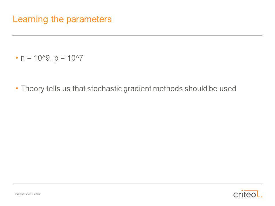 Copyright © 2014 Criteo Learning the parameters n = 10^9, p = 10^7 Theory tells us that stochastic gradient methods should be used