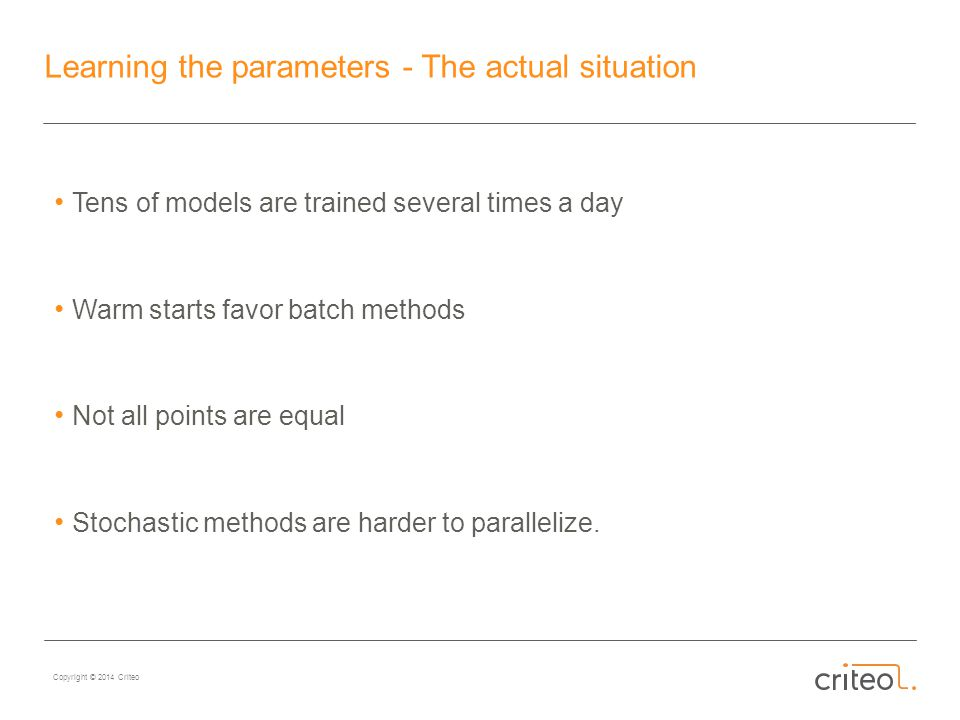 Copyright © 2014 Criteo Learning the parameters - The actual situation Tens of models are trained several times a day Warm starts favor batch methods Not all points are equal Stochastic methods are harder to parallelize.
