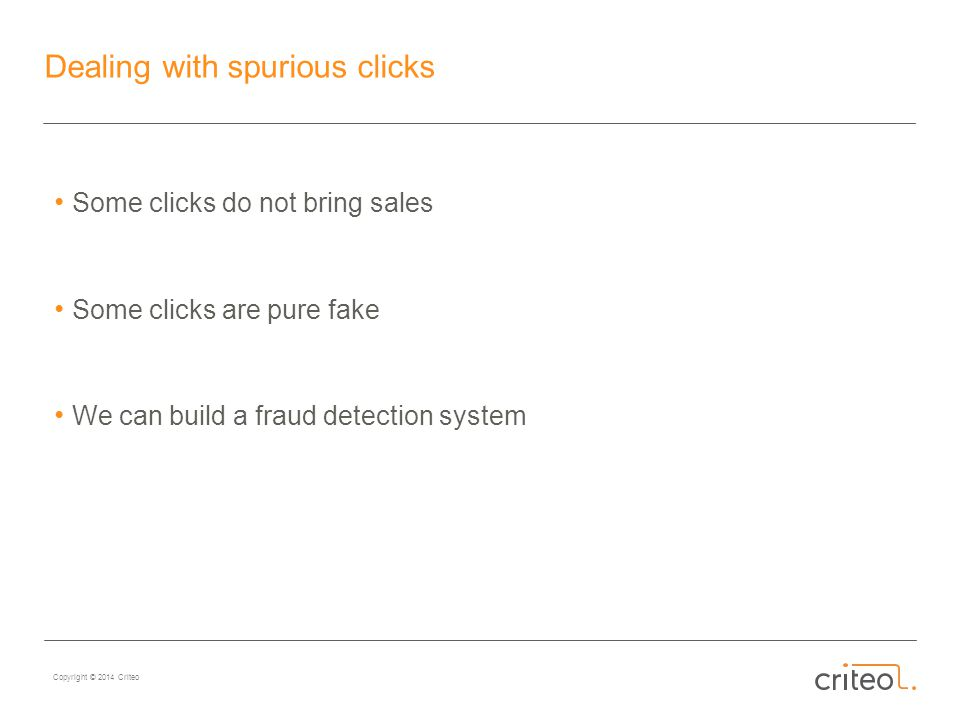 Copyright © 2014 Criteo Dealing with spurious clicks Some clicks do not bring sales Some clicks are pure fake We can build a fraud detection system