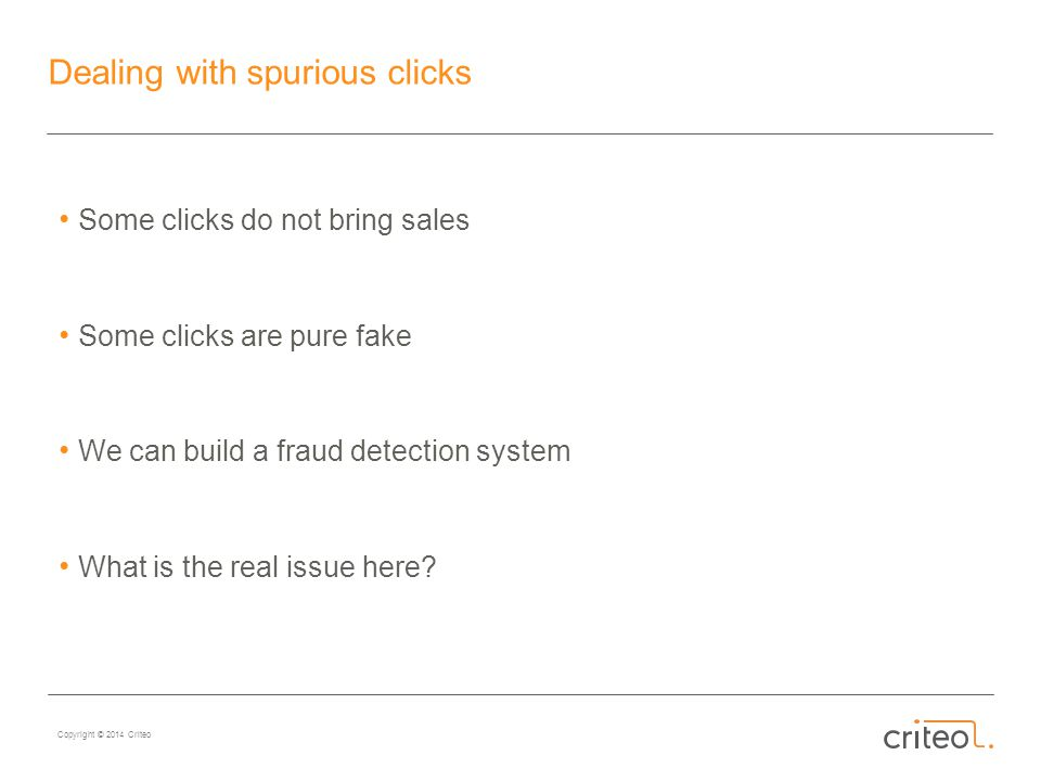 Copyright © 2014 Criteo Dealing with spurious clicks Some clicks do not bring sales Some clicks are pure fake We can build a fraud detection system What is the real issue here
