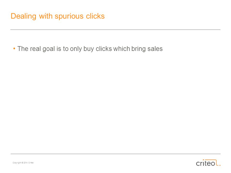 Copyright © 2014 Criteo Dealing with spurious clicks The real goal is to only buy clicks which bring sales