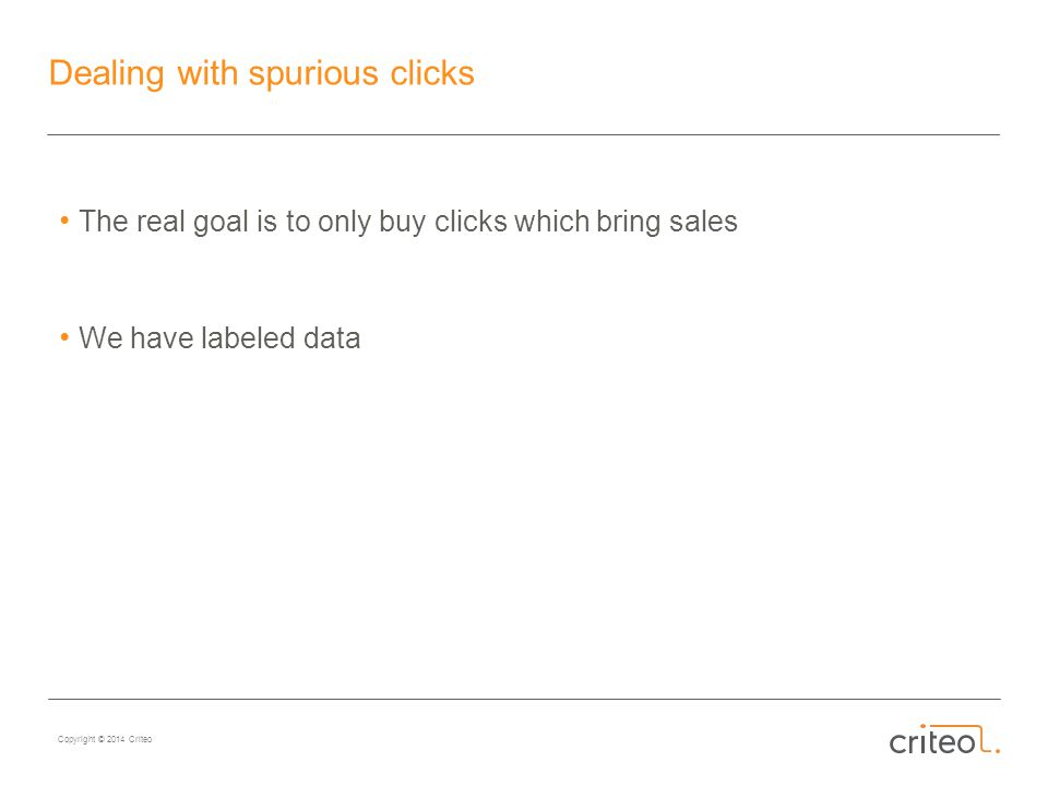 Copyright © 2014 Criteo Dealing with spurious clicks The real goal is to only buy clicks which bring sales We have labeled data