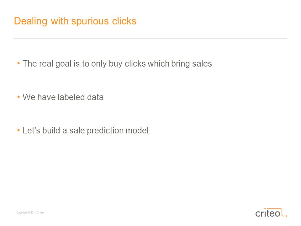 Copyright © 2014 Criteo Dealing with spurious clicks The real goal is to only buy clicks which bring sales We have labeled data Let s build a sale prediction model.