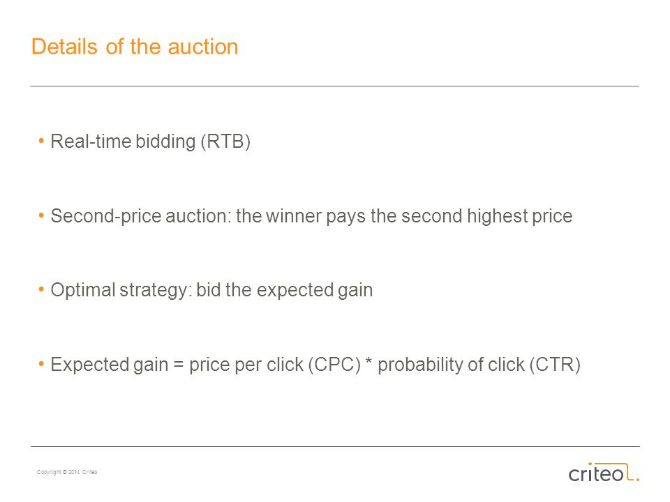 Copyright © 2014 Criteo Details of the auction Real-time bidding (RTB) Second-price auction: the winner pays the second highest price Optimal strategy: bid the expected gain Expected gain = price per click (CPC) * probability of click (CTR)