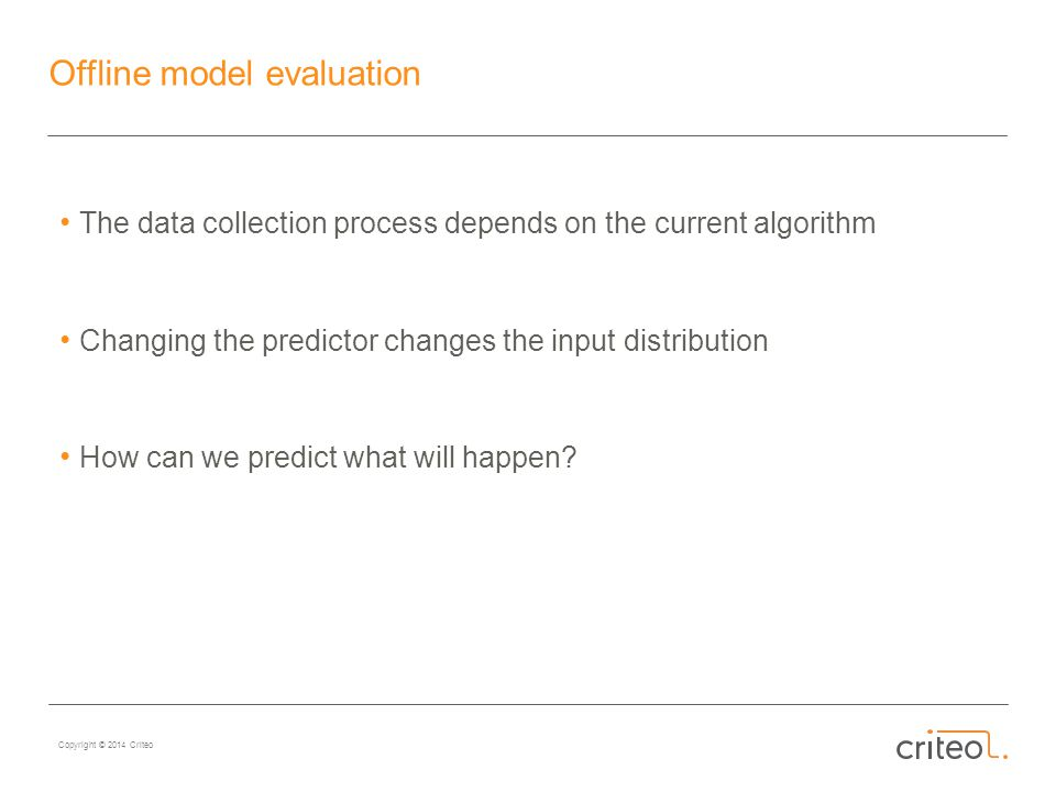 Copyright © 2014 Criteo Offline model evaluation The data collection process depends on the current algorithm Changing the predictor changes the input distribution How can we predict what will happen