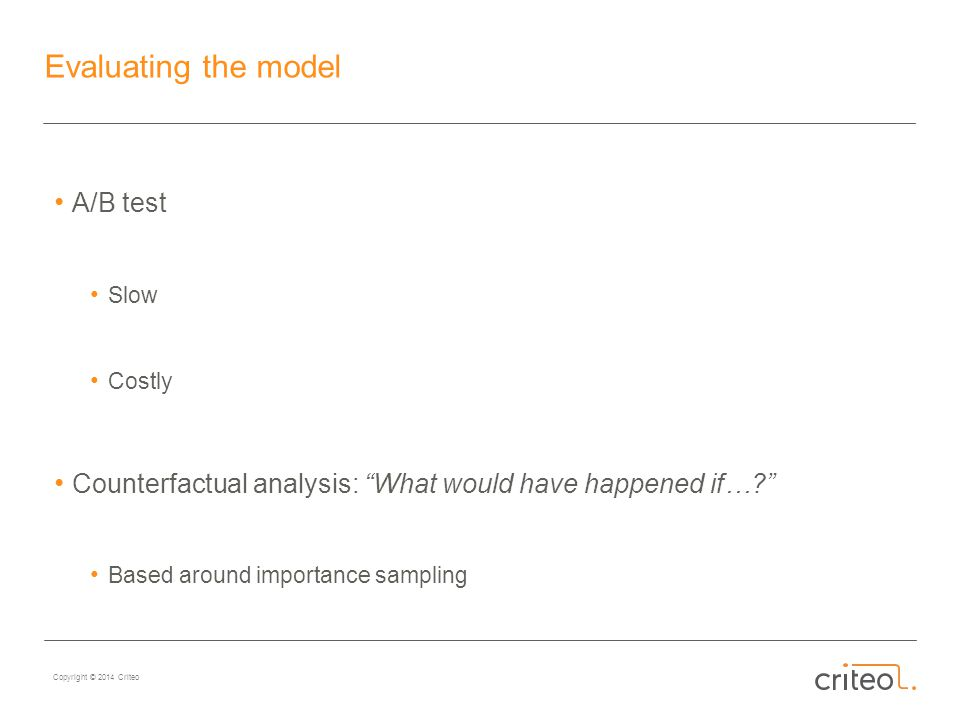 Copyright © 2014 Criteo Evaluating the model A/B test Slow Costly Counterfactual analysis: What would have happened if…? Based around importance sampling