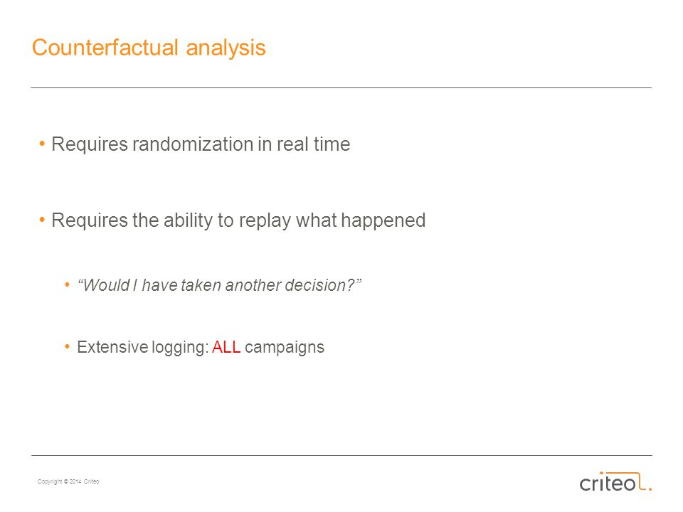 Copyright © 2014 Criteo Counterfactual analysis Requires randomization in real time Requires the ability to replay what happened Would I have taken another decision? Extensive logging: ALL campaigns