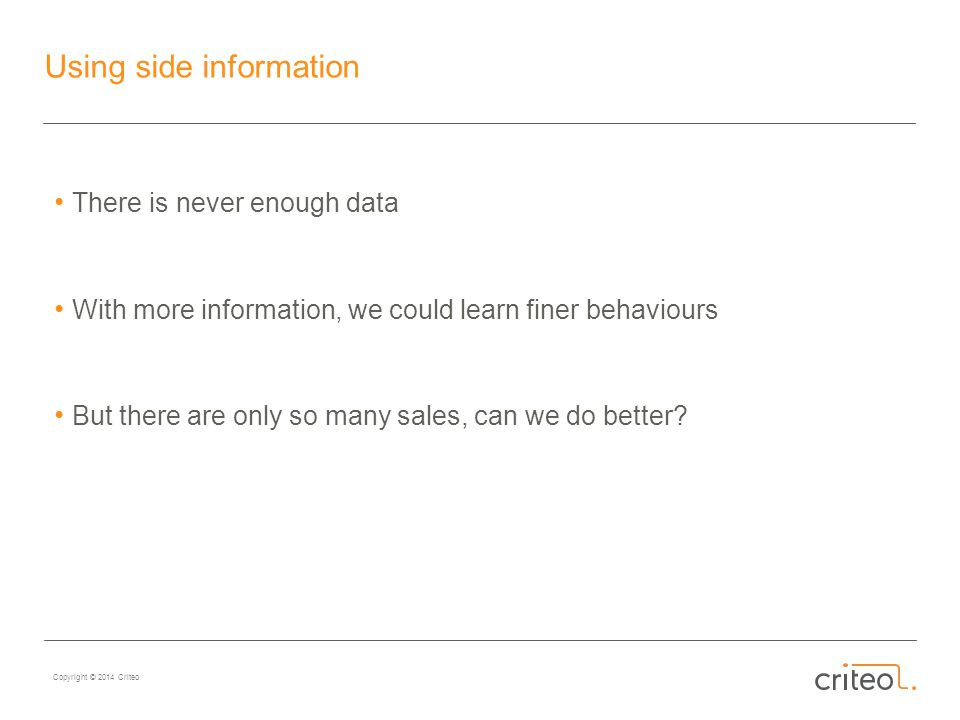 Copyright © 2014 Criteo Using side information There is never enough data With more information, we could learn finer behaviours But there are only so many sales, can we do better
