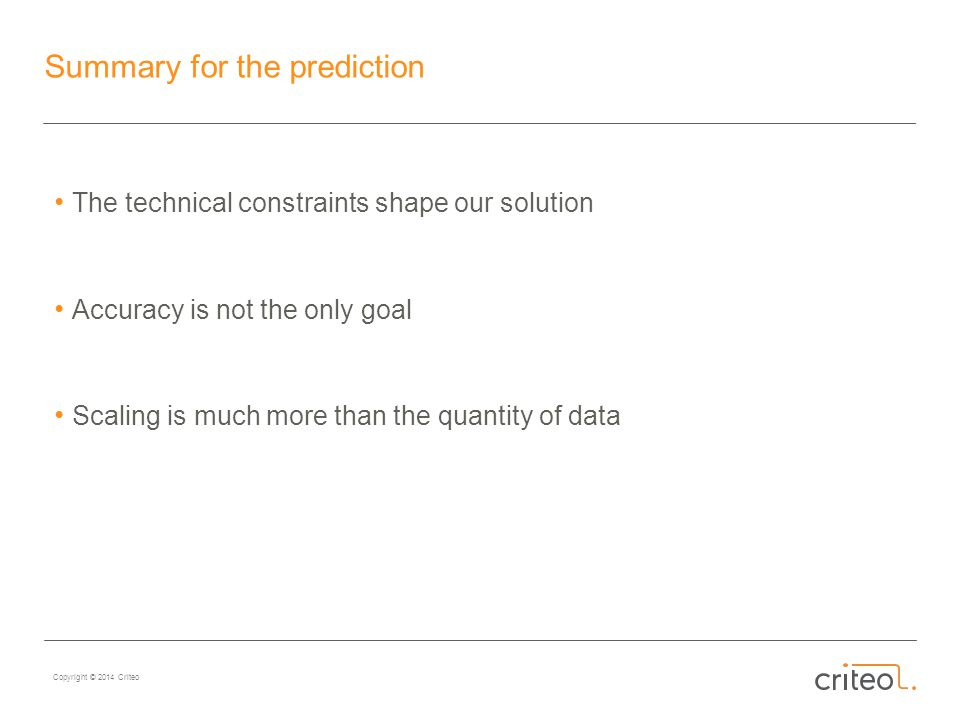 Copyright © 2014 Criteo Summary for the prediction The technical constraints shape our solution Accuracy is not the only goal Scaling is much more than the quantity of data