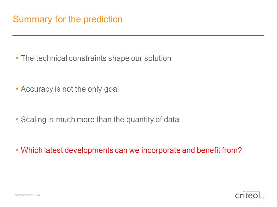 Copyright © 2014 Criteo Summary for the prediction The technical constraints shape our solution Accuracy is not the only goal Scaling is much more than the quantity of data Which latest developments can we incorporate and benefit from