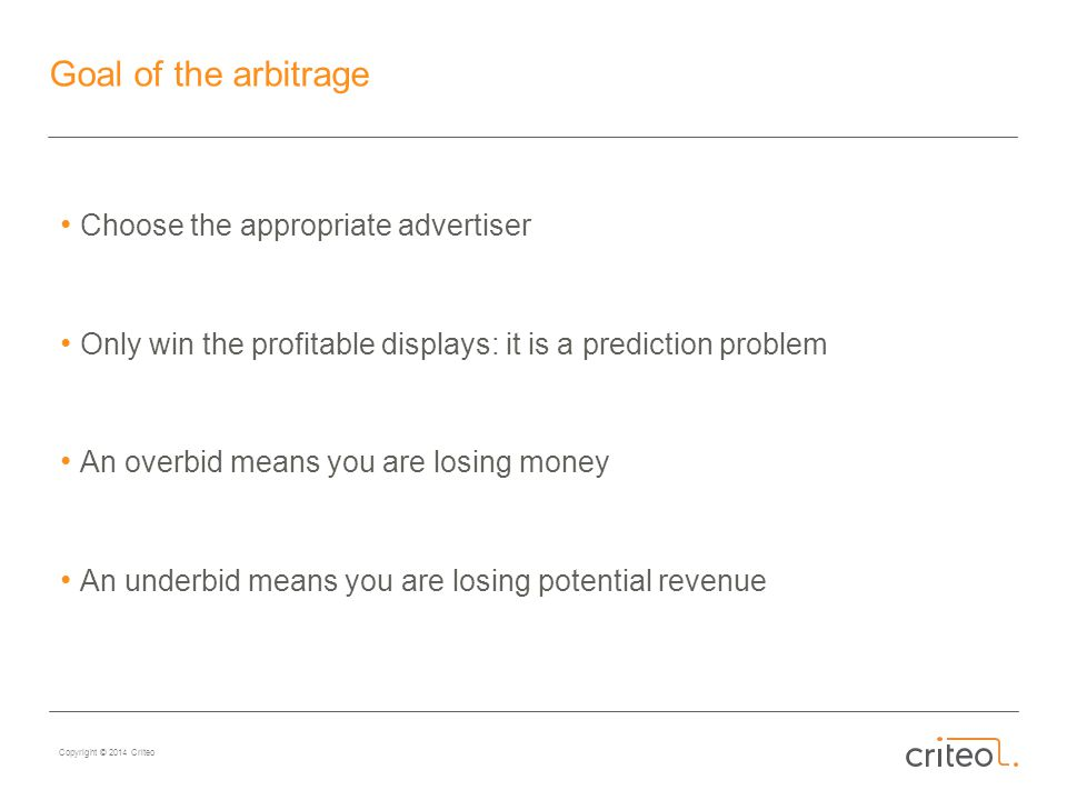 Copyright © 2014 Criteo Goal of the arbitrage Choose the appropriate advertiser Only win the profitable displays: it is a prediction problem An overbid means you are losing money An underbid means you are losing potential revenue