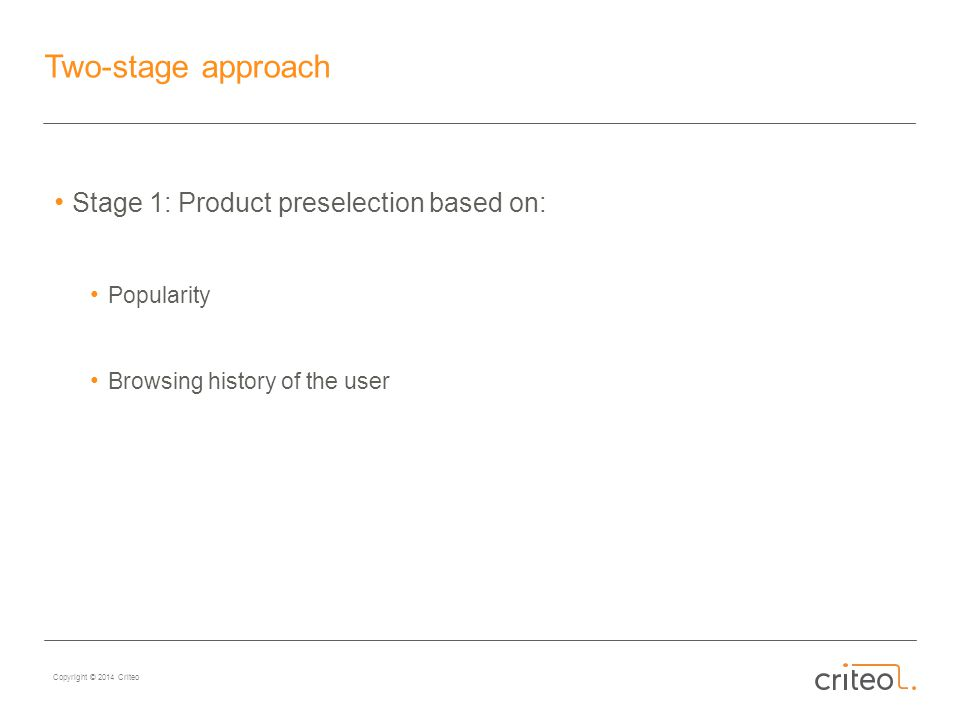 Copyright © 2014 Criteo Two-stage approach Stage 1: Product preselection based on: Popularity Browsing history of the user