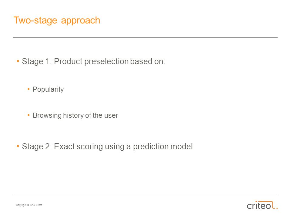 Copyright © 2014 Criteo Two-stage approach Stage 1: Product preselection based on: Popularity Browsing history of the user Stage 2: Exact scoring using a prediction model