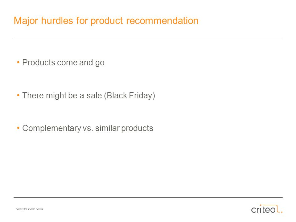 Copyright © 2014 Criteo Major hurdles for product recommendation Products come and go There might be a sale (Black Friday) Complementary vs.