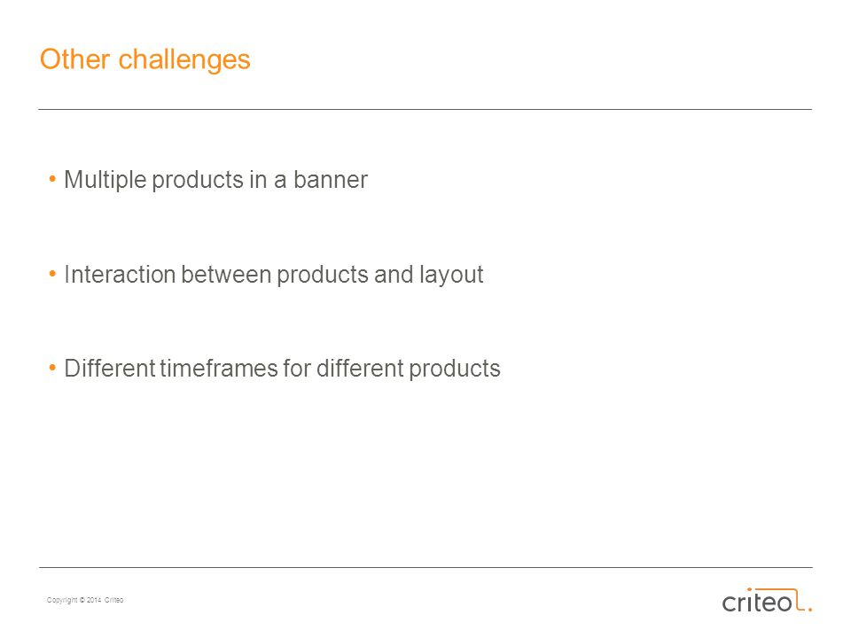 Copyright © 2014 Criteo Other challenges Multiple products in a banner Interaction between products and layout Different timeframes for different products