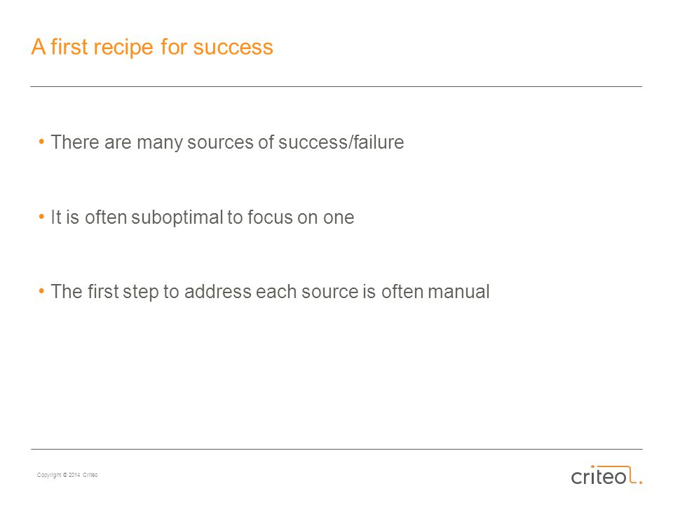 Copyright © 2014 Criteo A first recipe for success There are many sources of success/failure It is often suboptimal to focus on one The first step to address each source is often manual