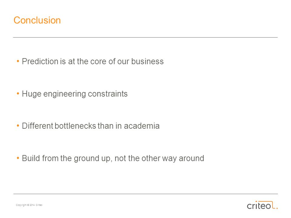 Copyright © 2014 Criteo Conclusion Prediction is at the core of our business Huge engineering constraints Different bottlenecks than in academia Build from the ground up, not the other way around