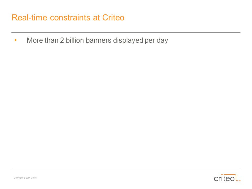 Copyright © 2014 Criteo Real-time constraints at Criteo More than 2 billion banners displayed per day