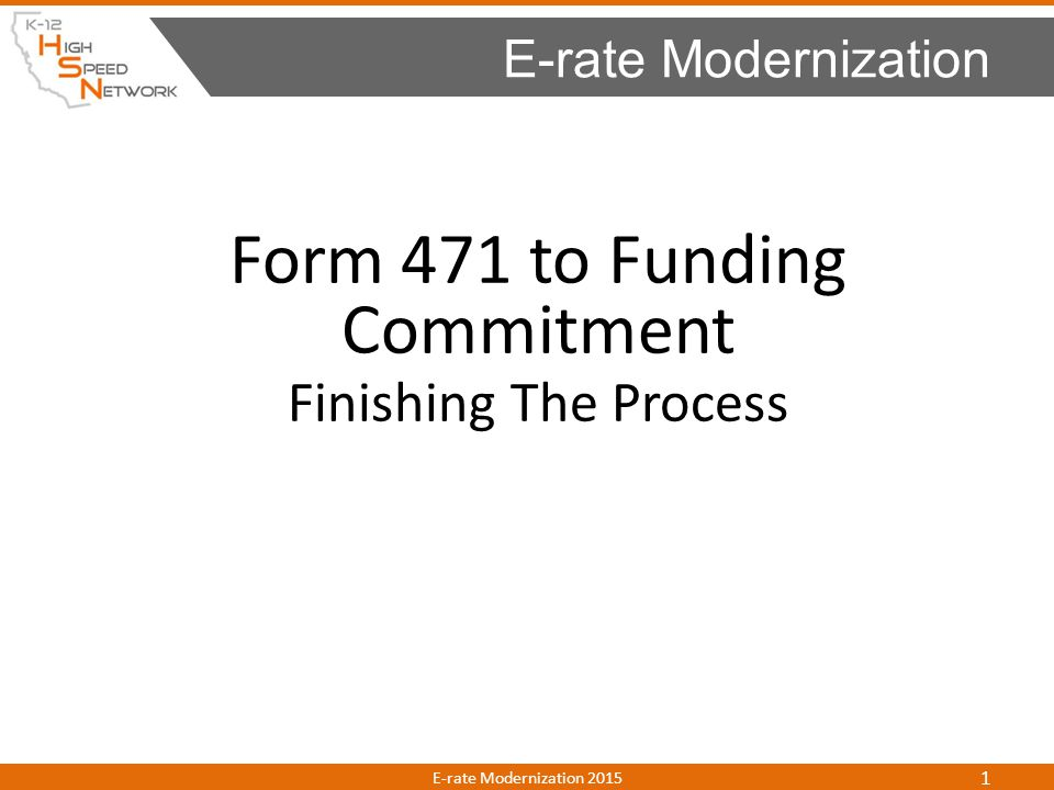 Form 471 to Funding Commitment Finishing The Process E-rate Modernization E-rate Modernization 2015 1
