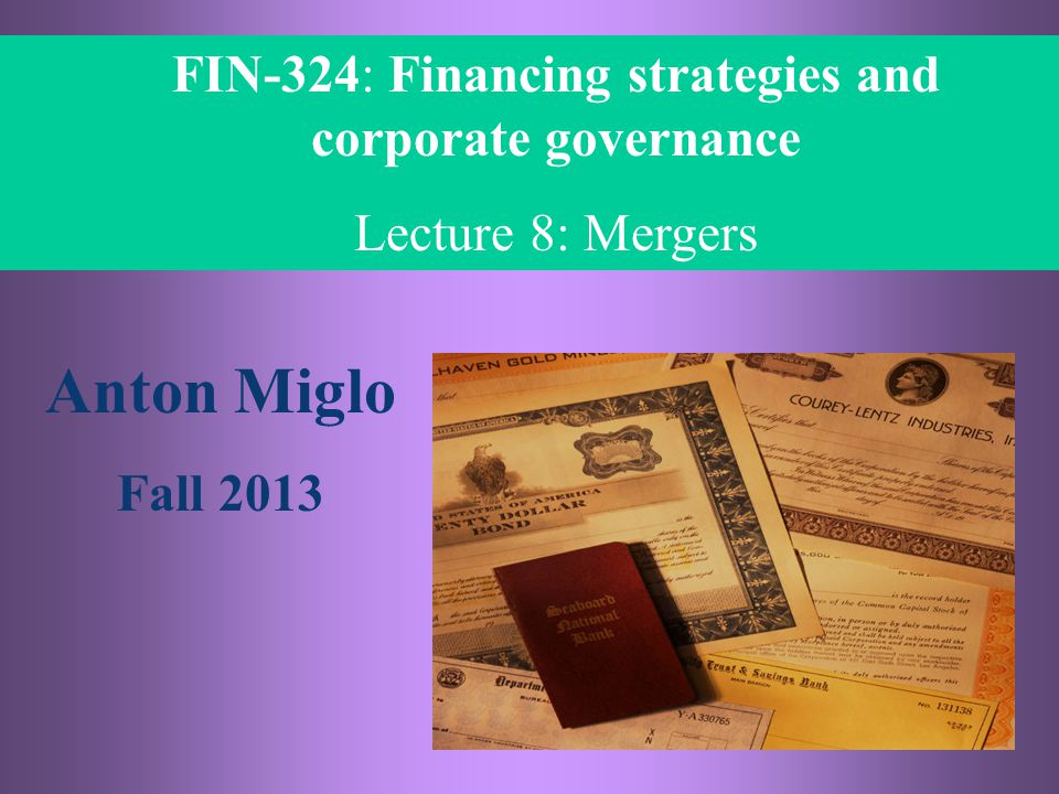 8- 1 FIN 324, Anton Miglo FIN-324: Financing strategies and corporate governance Lecture 8: Mergers Anton Miglo Fall 2013