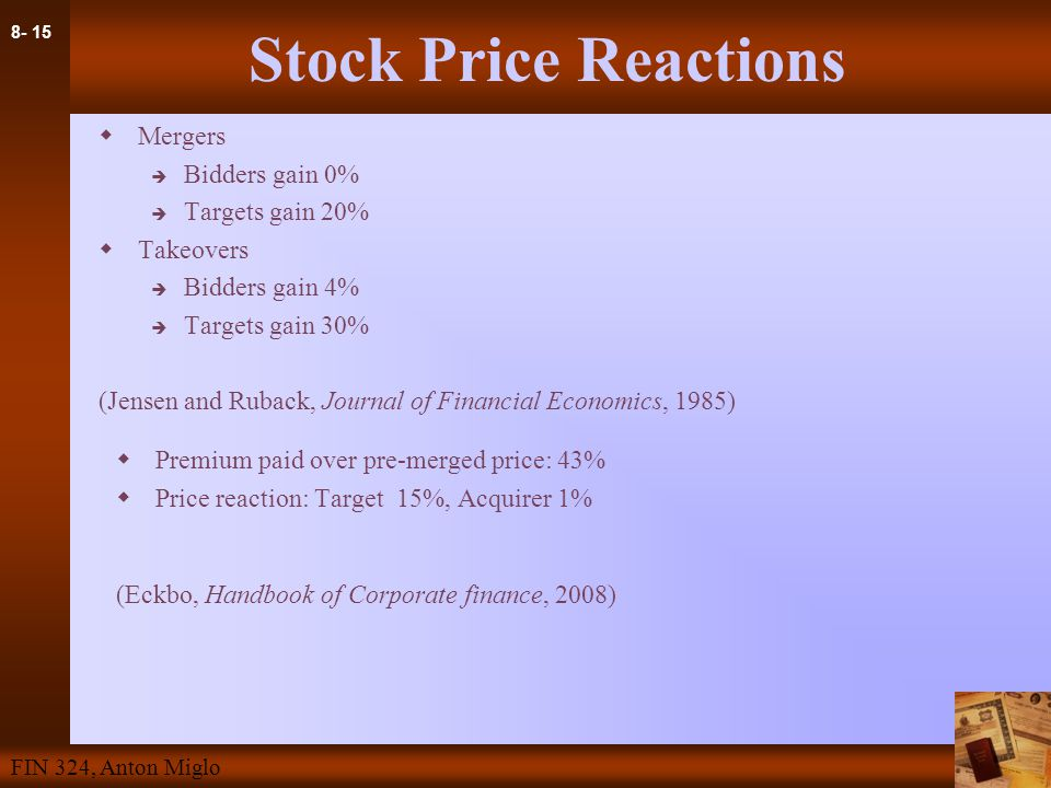 8- 15 FIN 324, Anton Miglo Stock Price Reactions  Mergers  Bidders gain 0%  Targets gain 20%  Takeovers  Bidders gain 4%  Targets gain 30% (Jensen and Ruback, Journal of Financial Economics, 1985)  Premium paid over pre-merged price: 43%  Price reaction: Target 15%, Acquirer 1% (Eckbo, Handbook of Corporate finance, 2008)