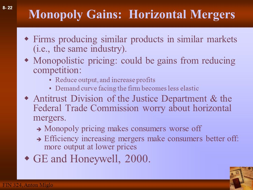 8- 22 FIN 324, Anton Miglo Monopoly Gains: Horizontal Mergers  Firms producing similar products in similar markets (i.e., the same industry).