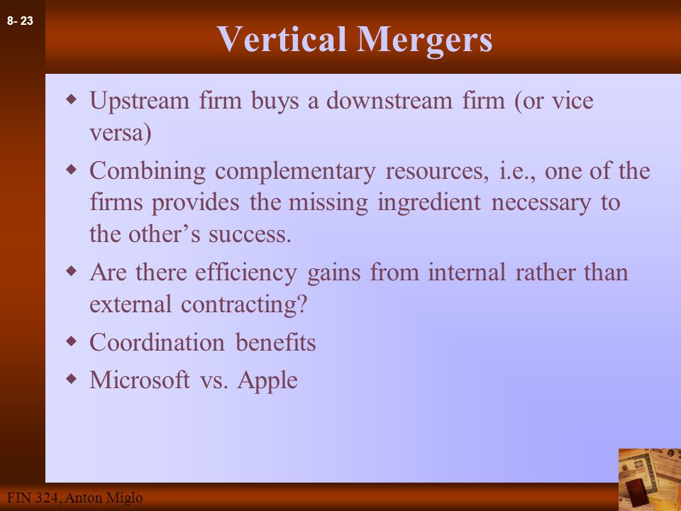 8- 23 FIN 324, Anton Miglo Vertical Mergers  Upstream firm buys a downstream firm (or vice versa)  Combining complementary resources, i.e., one of the firms provides the missing ingredient necessary to the other's success.