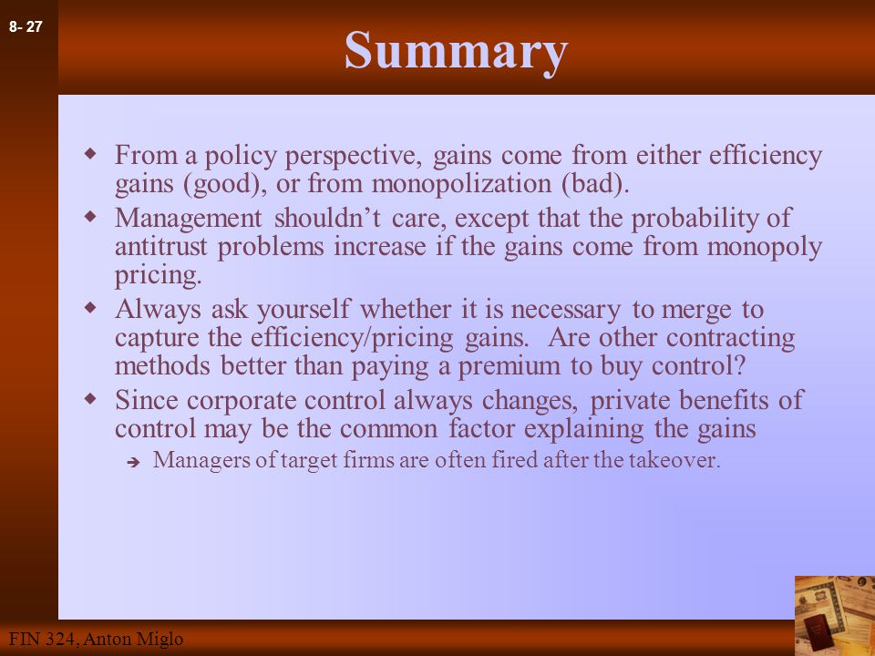 8- 27 FIN 324, Anton Miglo Summary  From a policy perspective, gains come from either efficiency gains (good), or from monopolization (bad).