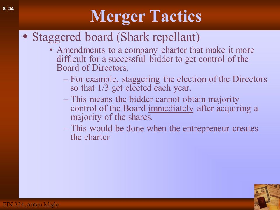 8- 34 FIN 324, Anton Miglo Merger Tactics  Staggered board (Shark repellant) Amendments to a company charter that make it more difficult for a successful bidder to get control of the Board of Directors.
