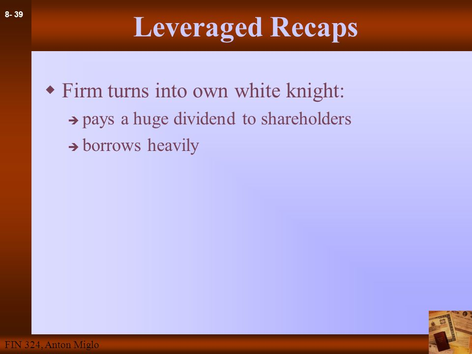 8- 39 FIN 324, Anton Miglo Leveraged Recaps  Firm turns into own white knight:  pays a huge dividend to shareholders  borrows heavily