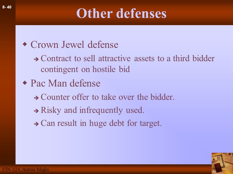 8- 40 FIN 324, Anton Miglo Other defenses  Crown Jewel defense  Contract to sell attractive assets to a third bidder contingent on hostile bid  Pac Man defense  Counter offer to take over the bidder.