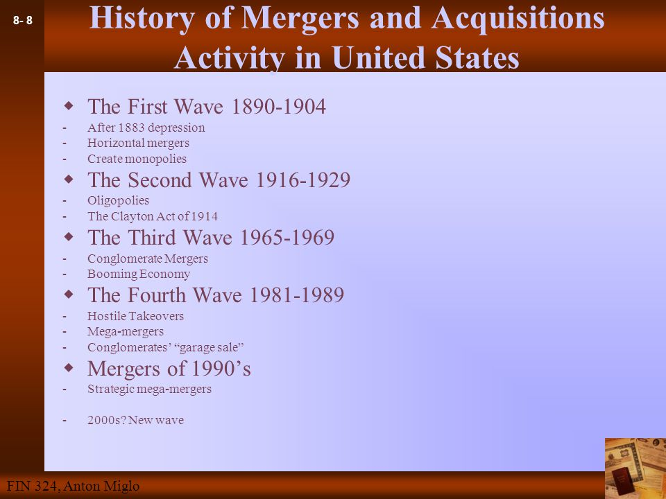 8- 8 FIN 324, Anton Miglo History of Mergers and Acquisitions Activity in United States  The First Wave 1890-1904 -After 1883 depression -Horizontal mergers -Create monopolies  The Second Wave 1916-1929 -Oligopolies -The Clayton Act of 1914  The Third Wave 1965-1969 -Conglomerate Mergers -Booming Economy  The Fourth Wave 1981-1989 -Hostile Takeovers -Mega-mergers -Conglomerates' garage sale  Mergers of 1990's -Strategic mega-mergers -2000s.