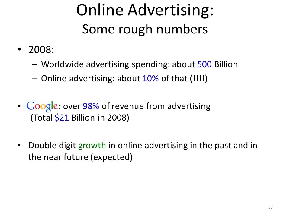 Online Advertising: Some rough numbers 2008: – Worldwide advertising spending: about 500 Billion – Online advertising: about 10% of that (!!!!) Google : over 98% of revenue from advertising (Total $21 Billion in 2008) Double digit growth in online advertising in the past and in the near future (expected) 13