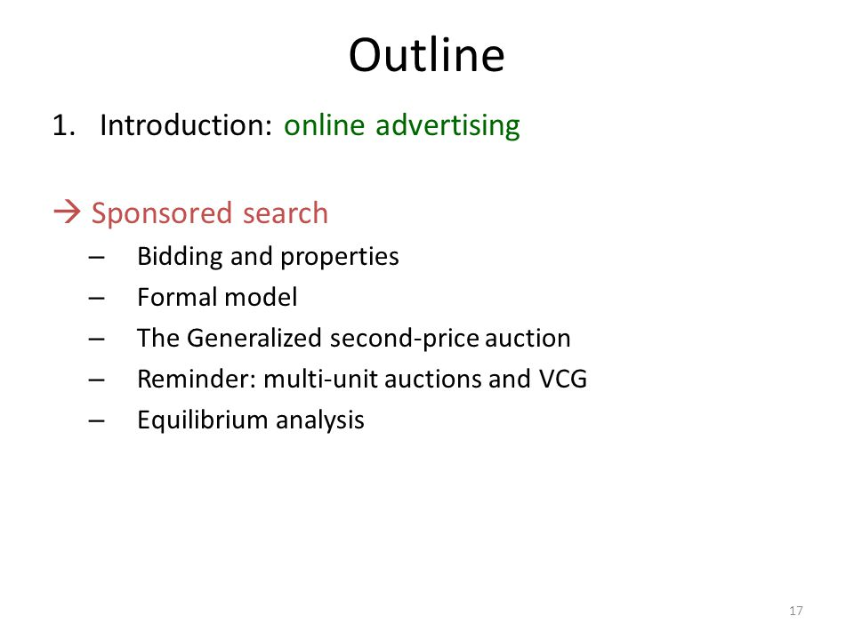 Outline 1.Introduction: online advertising  Sponsored search – Bidding and properties – Formal model – The Generalized second-price auction – Reminder: multi-unit auctions and VCG – Equilibrium analysis 17
