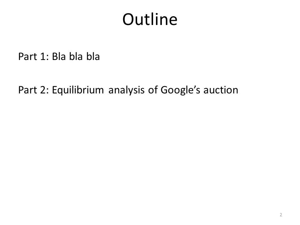 Outline Part 1: Bla bla bla Part 2: Equilibrium analysis of Google's auction 2