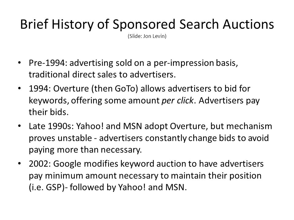 Brief History of Sponsored Search Auctions (Slide: Jon Levin) Pre-1994: advertising sold on a per-impression basis, traditional direct sales to advertisers.