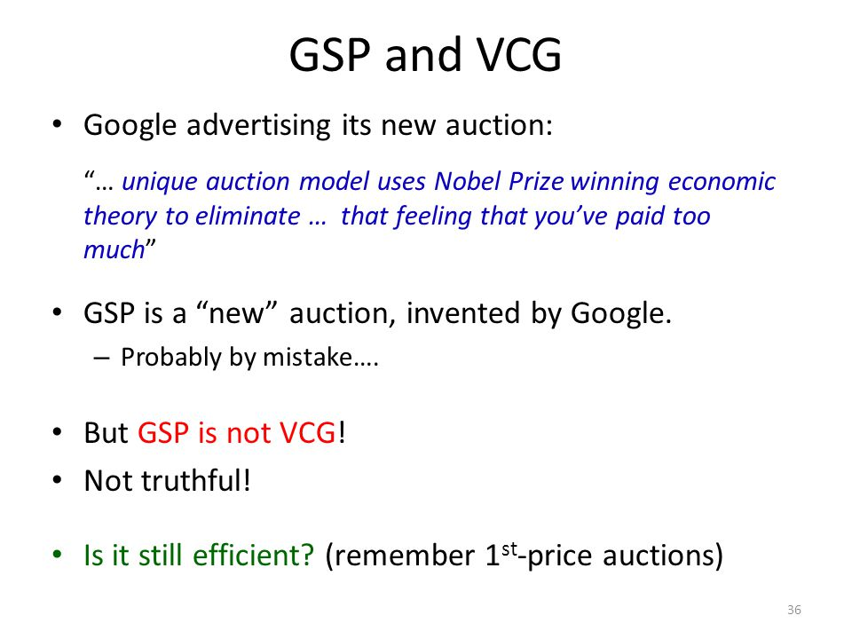 GSP and VCG 36 Google advertising its new auction: … unique auction model uses Nobel Prize winning economic theory to eliminate … that feeling that you've paid too much GSP is a new auction, invented by Google.
