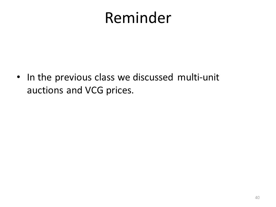 Reminder 40 In the previous class we discussed multi-unit auctions and VCG prices.