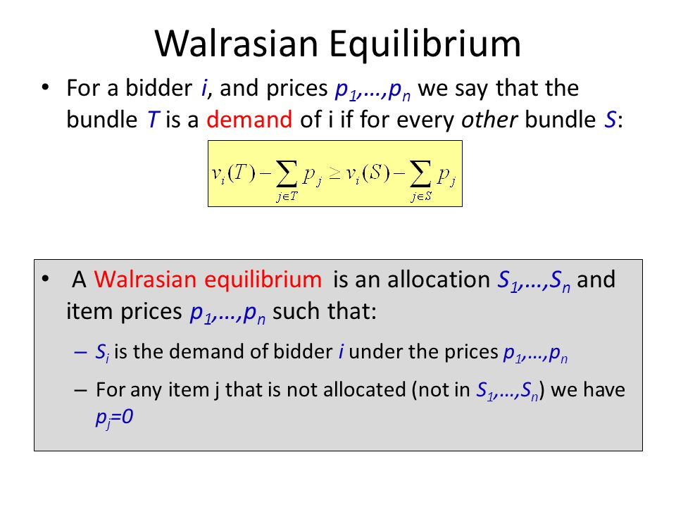 Walrasian Equilibrium For a bidder i, and prices p 1,…,p n we say that the bundle T is a demand of i if for every other bundle S: A Walrasian equilibrium is an allocation S 1,…,S n and item prices p 1,…,p n such that: – S i is the demand of bidder i under the prices p 1,…,p n – For any item j that is not allocated (not in S 1,…,S n ) we have p j =0