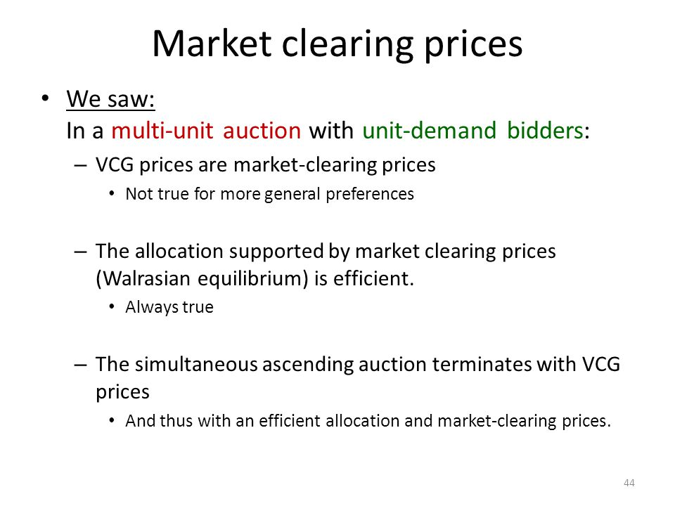 Market clearing prices 44 We saw: In a multi-unit auction with unit-demand bidders: – VCG prices are market-clearing prices Not true for more general preferences – The allocation supported by market clearing prices (Walrasian equilibrium) is efficient.