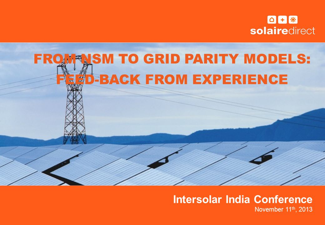 Intersolar India Conference November 11 th, 2013 FROM NSM TO GRID PARITY MODELS: FEED-BACK FROM EXPERIENCE