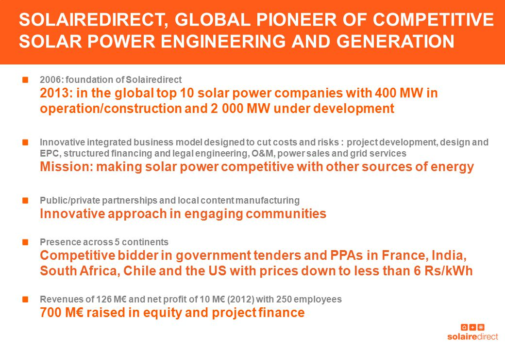 SOLAIREDIRECT, GLOBAL PIONEER OF COMPETITIVE SOLAR POWER ENGINEERING AND GENERATION 2006: foundation of Solairedirect 2013: in the global top 10 solar power companies with 400 MW in operation/construction and 2 000 MW under development Innovative integrated business model designed to cut costs and risks : project development, design and EPC, structured financing and legal engineering, O&M, power sales and grid services Mission: making solar power competitive with other sources of energy Public/private partnerships and local content manufacturing Innovative approach in engaging communities Presence across 5 continents Competitive bidder in government tenders and PPAs in France, India, South Africa, Chile and the US with prices down to less than 6 Rs/kWh Revenues of 126 M€ and net profit of 10 M€ (2012) with 250 employees 700 M€ raised in equity and project finance