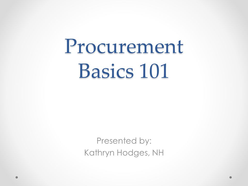 Procurement Basics 101 Presented by: Kathryn Hodges, NH