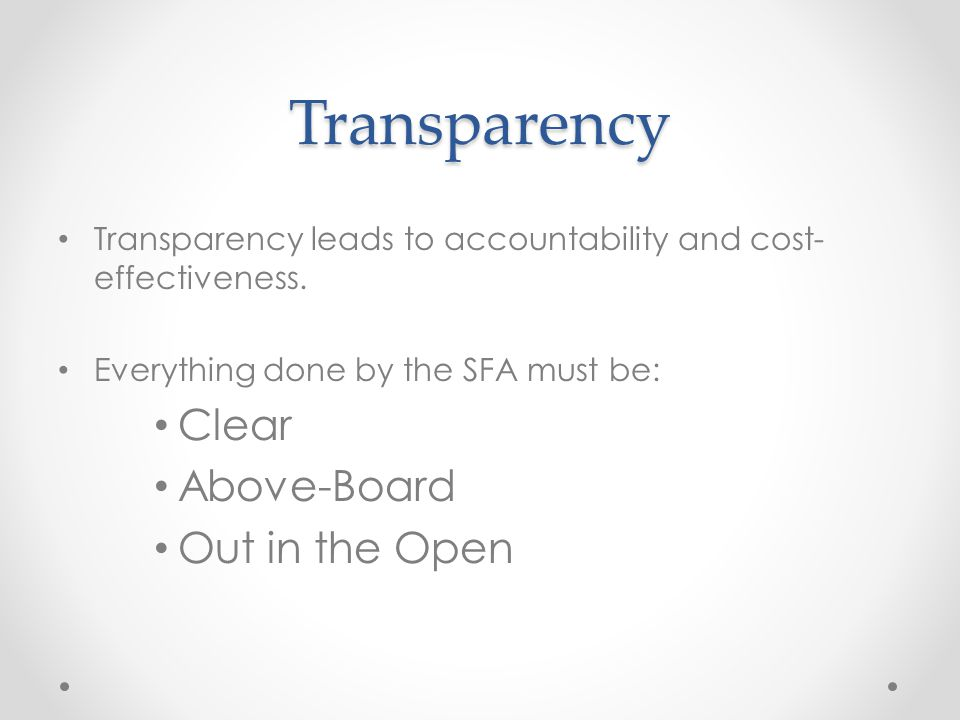 Transparency Transparency leads to accountability and cost- effectiveness. Everything done by the SFA must be: Clear Above-Board Out in the Open