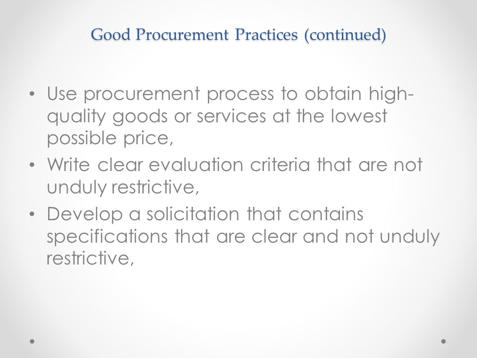 Good Procurement Practices (continued) Use procurement process to obtain high- quality goods or services at the lowest possible price, Write clear eva