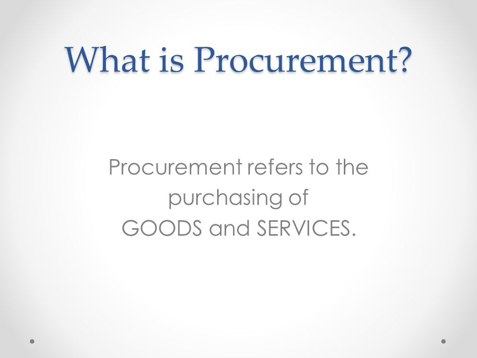 What is Procurement? Procurement refers to the purchasing of GOODS and SERVICES.