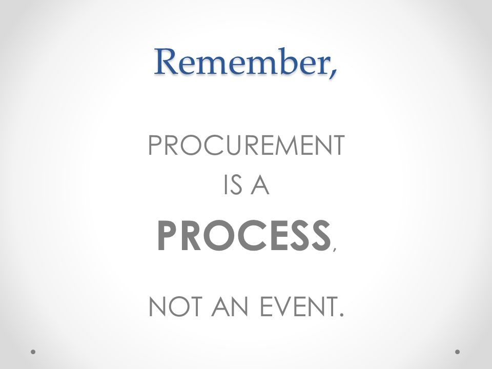 Remember, PROCUREMENT IS A PROCESS, NOT AN EVENT.